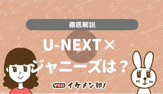 動画配信サービス「U-NEXT」でジャニーズ作品の相性は?オタクが解説します!