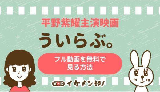 King&Prince(キンプリ)平野紫耀主演映画「ういらぶ。」フル動画を無料で見る方法