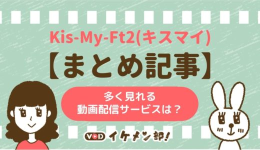 【まとめ記事】Kis-My-Ft2(キスマイ)出演の映画・ドラマ・バラエティが多く見れる動画配信サービスはどこ?