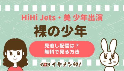 ジャニーズJr.のHiHi Jets・美 少年出演「裸の少年」動画配信サービススタート!見逃し配信は?フル動画を無料で見る方法